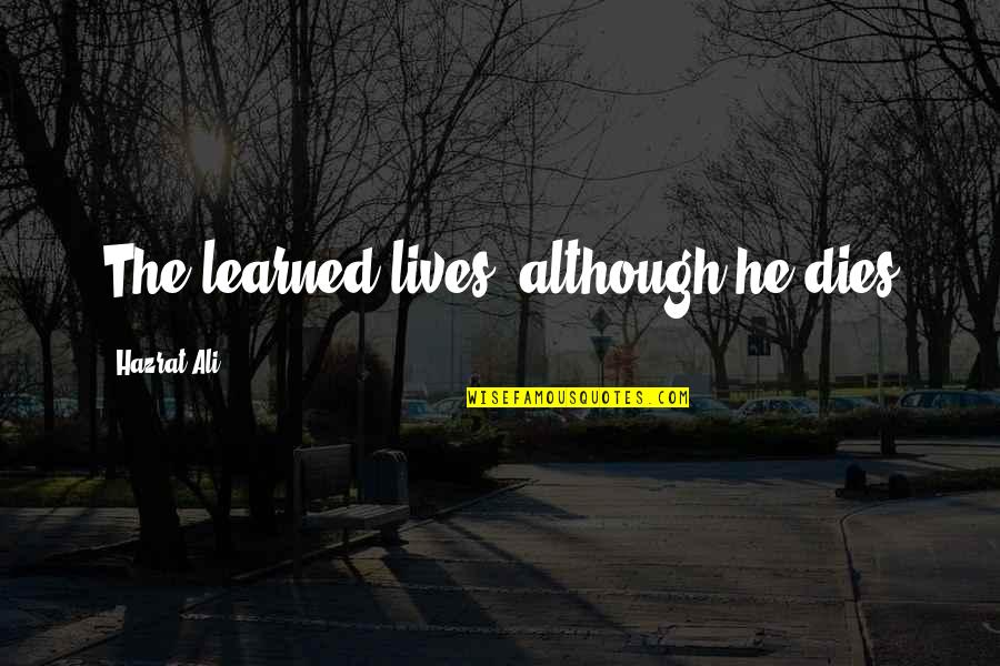 Hazrat Ali R A Quotes By Hazrat Ali: The learned lives, although he dies