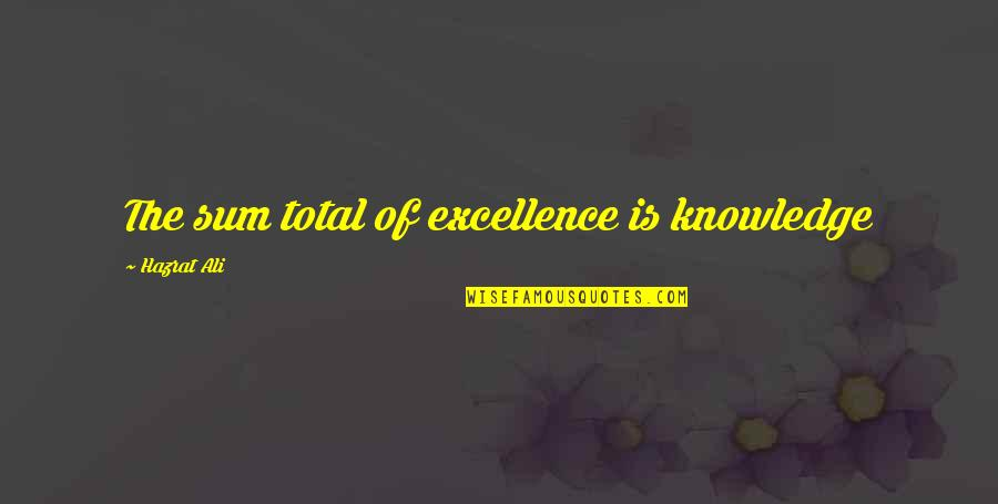 Hazrat Ali R A Quotes By Hazrat Ali: The sum total of excellence is knowledge