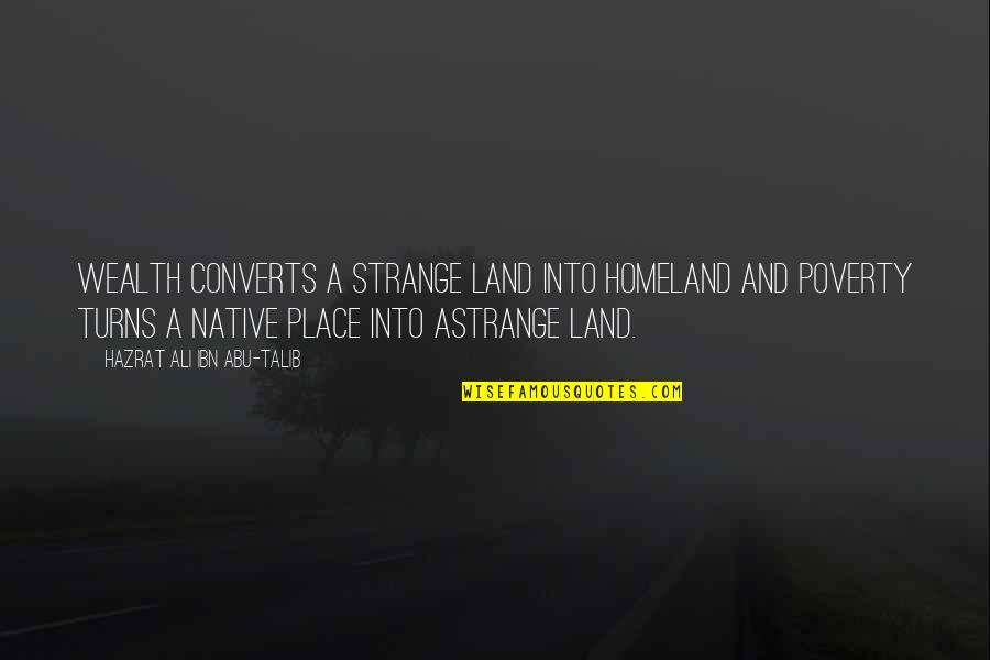 Hazrat Ali R A Quotes By Hazrat Ali Ibn Abu-Talib: Wealth converts a strange land into homeland and