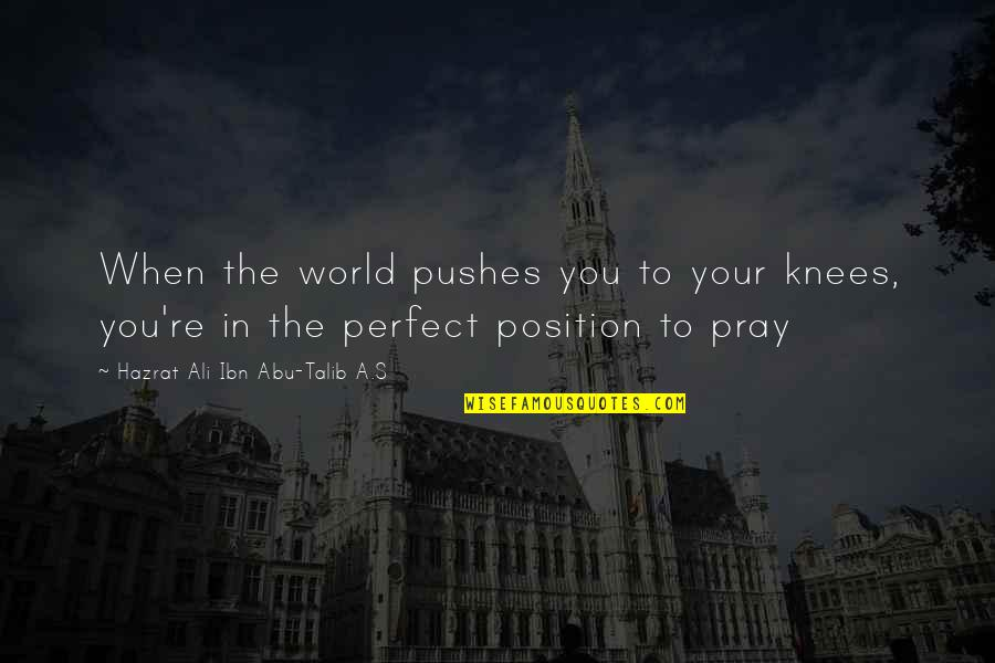 Hazrat Ali R A Quotes By Hazrat Ali Ibn Abu-Talib A.S: When the world pushes you to your knees,