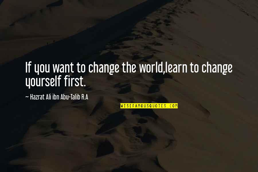 Hazrat Ali R A Quotes By Hazrat Ali Ibn Abu-Talib R.A: If you want to change the world,learn to