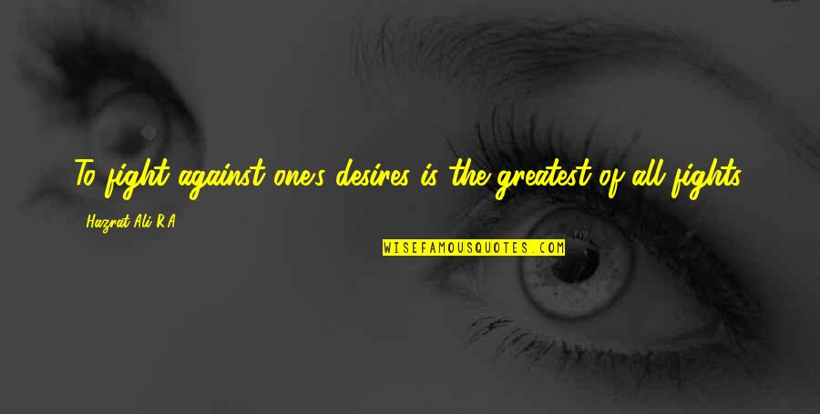 Hazrat Ali R A Quotes By Hazrat Ali R.A: To fight against one's desires is the greatest