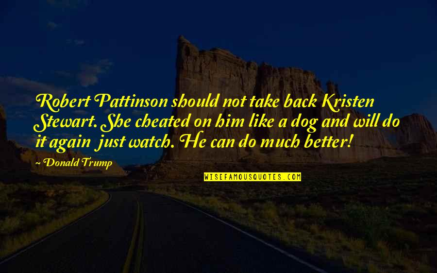 He Can Do Better Quotes By Donald Trump: Robert Pattinson should not take back Kristen Stewart.