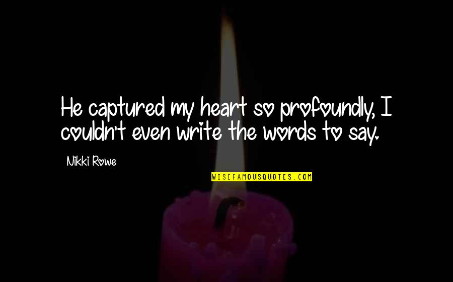 He Captured My Heart Quotes By Nikki Rowe: He captured my heart so profoundly, I couldn't