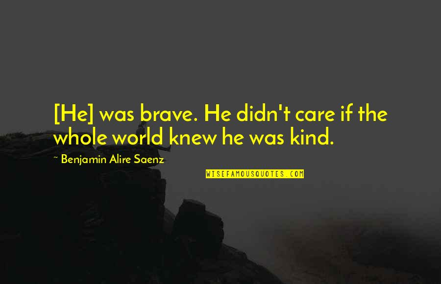 He Didn't Care Quotes By Benjamin Alire Saenz: [He] was brave. He didn't care if the