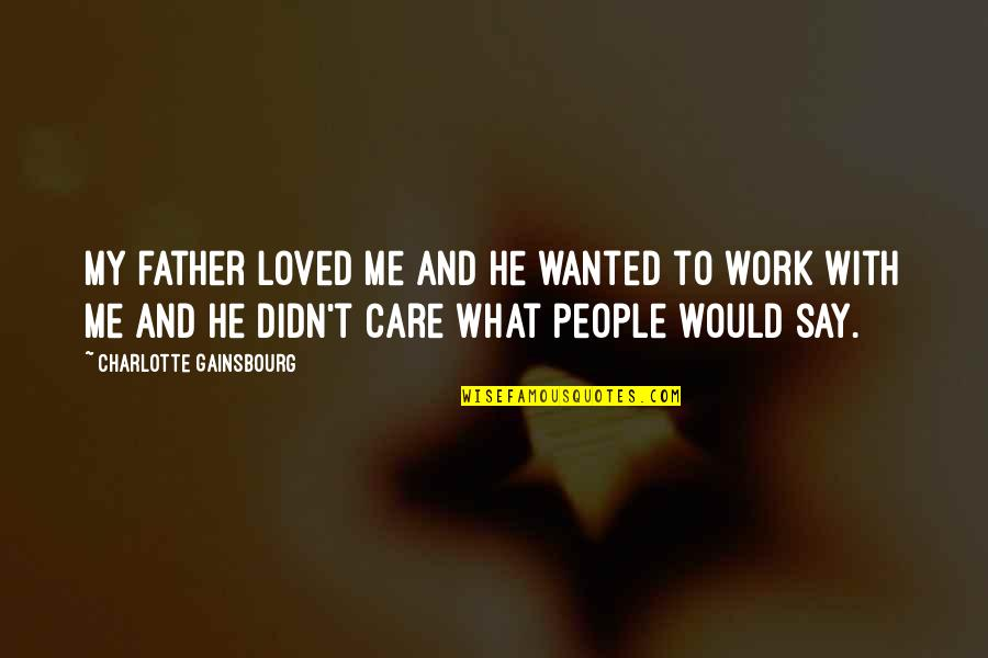 He Didn't Care Quotes By Charlotte Gainsbourg: My father loved me and he wanted to