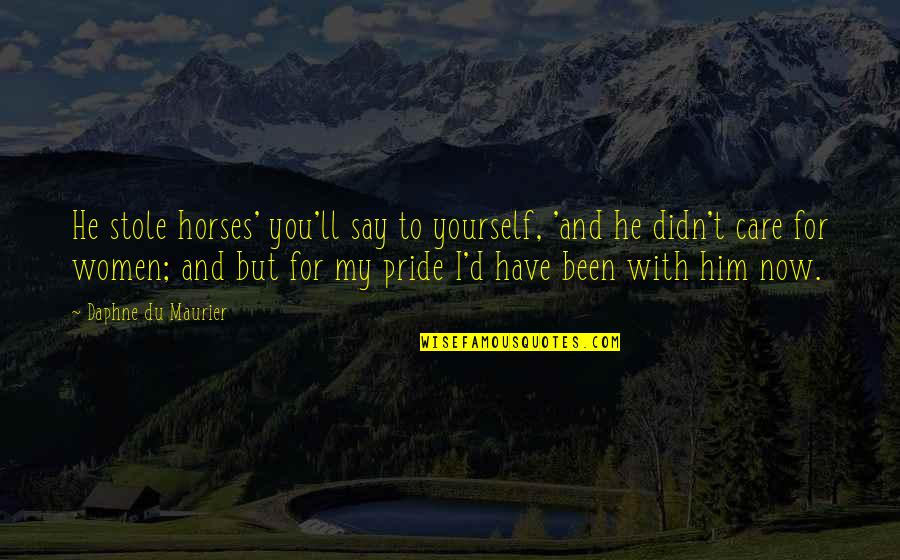 He Didn't Care Quotes By Daphne Du Maurier: He stole horses' you'll say to yourself, 'and