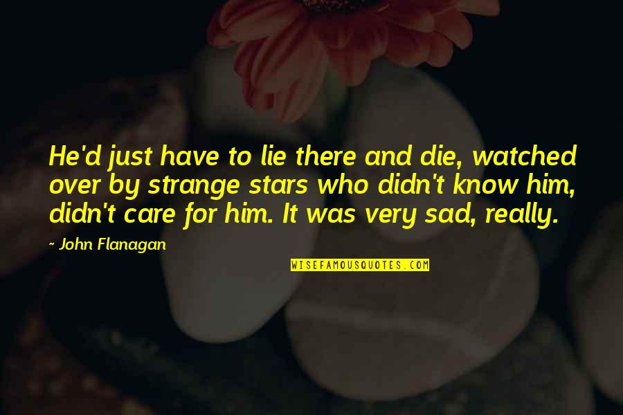 He Didn't Care Quotes By John Flanagan: He'd just have to lie there and die,