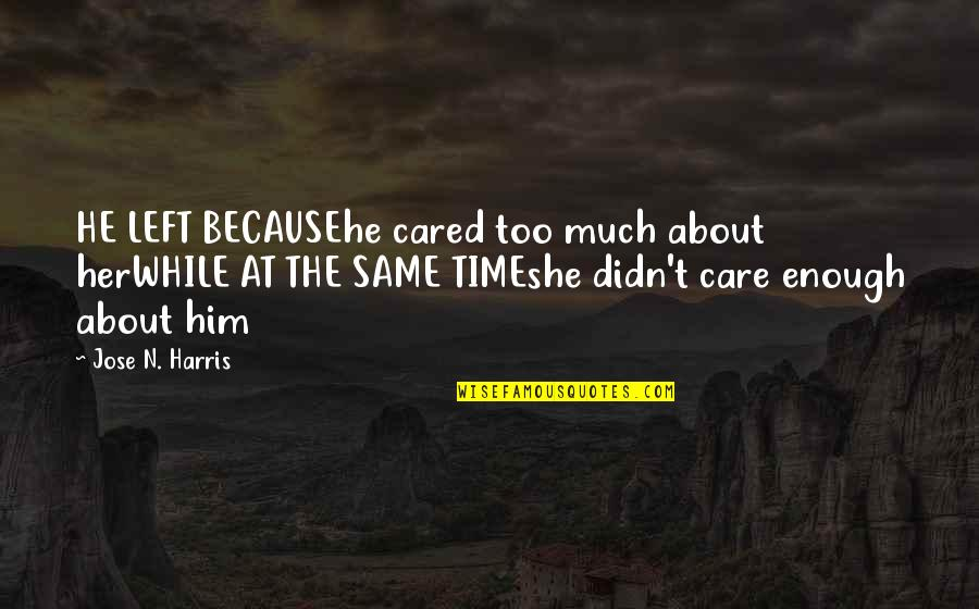 He Didn't Care Quotes By Jose N. Harris: HE LEFT BECAUSEhe cared too much about herWHILE