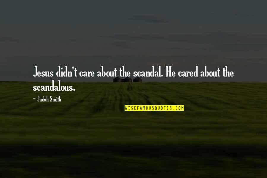 He Didn't Care Quotes By Judah Smith: Jesus didn't care about the scandal. He cared