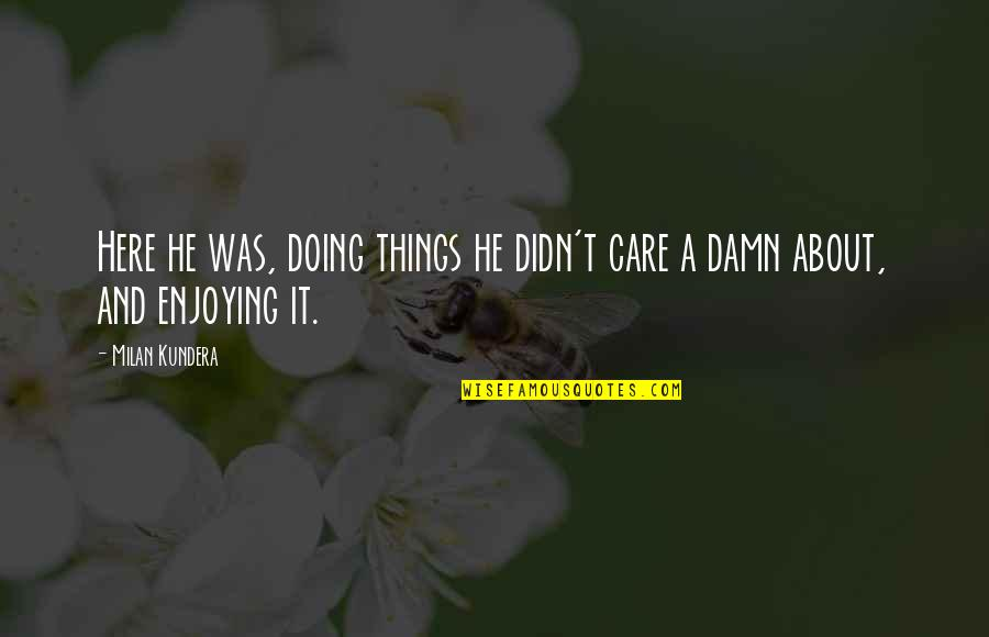 He Didn't Care Quotes By Milan Kundera: Here he was, doing things he didn't care