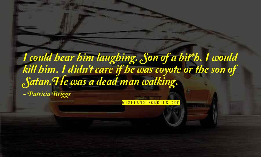 He Didn't Care Quotes By Patricia Briggs: I could hear him laughing. Son of a