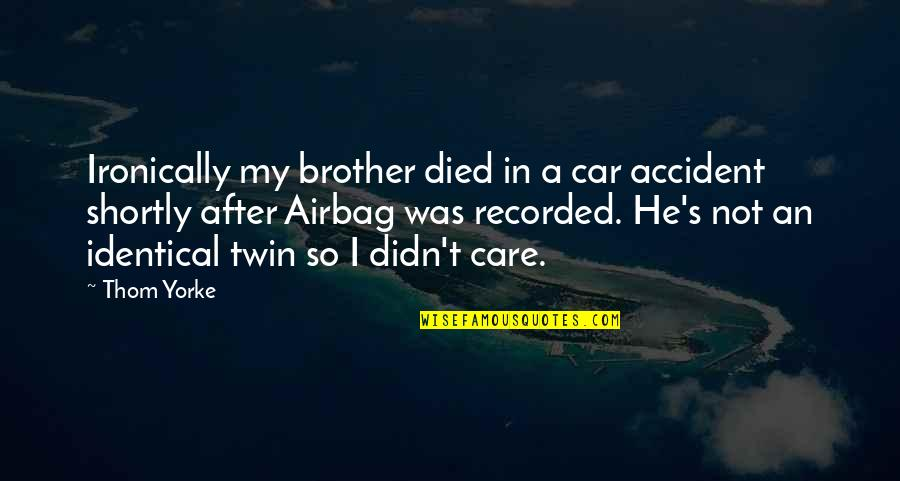 He Didn't Care Quotes By Thom Yorke: Ironically my brother died in a car accident