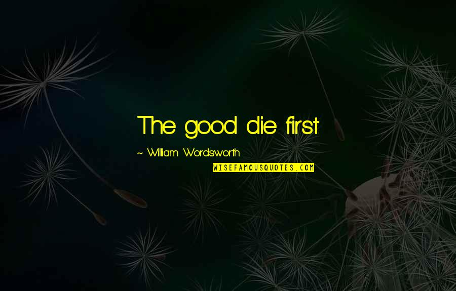 He Got Me Thinking Quotes By William Wordsworth: The good die first.