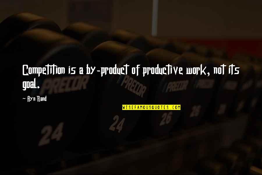 He Has Changed My Life Quotes By Ayn Rand: Competition is a by-product of productive work, not