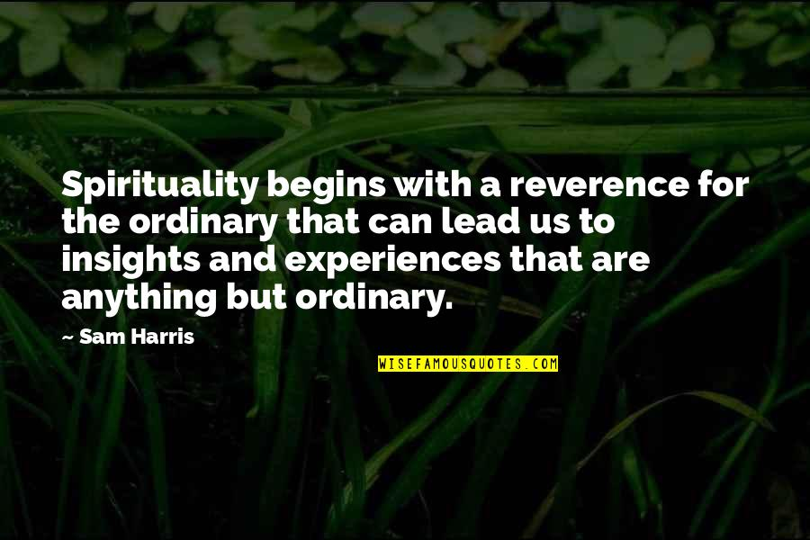 He Has Changed My Life Quotes By Sam Harris: Spirituality begins with a reverence for the ordinary