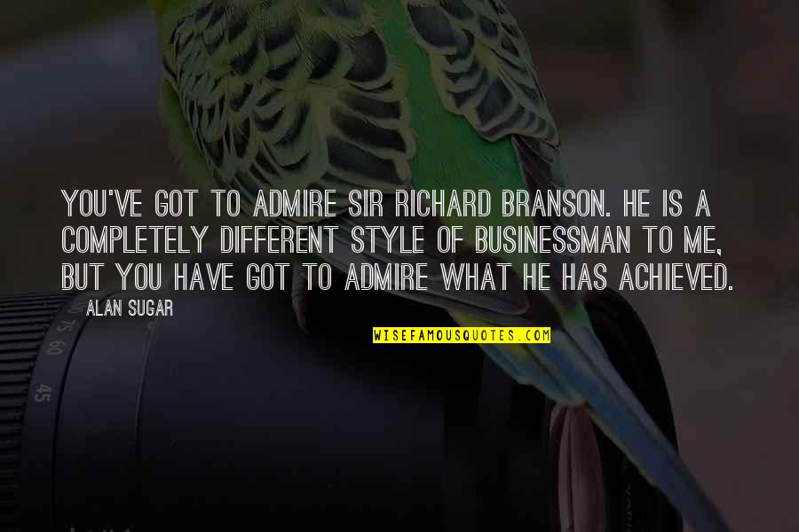 He Has Me Quotes By Alan Sugar: You've got to admire Sir Richard Branson. He