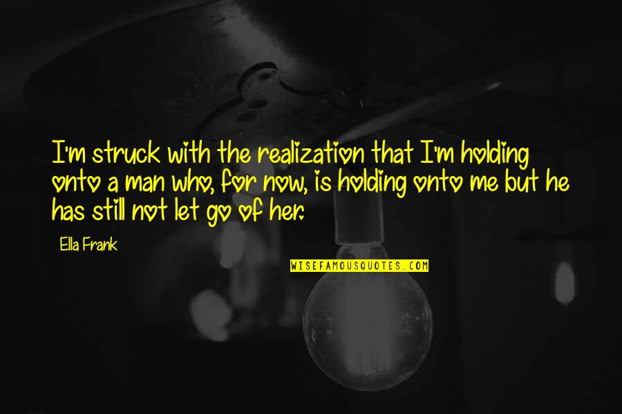 He Has Me Quotes By Ella Frank: I'm struck with the realization that I'm holding