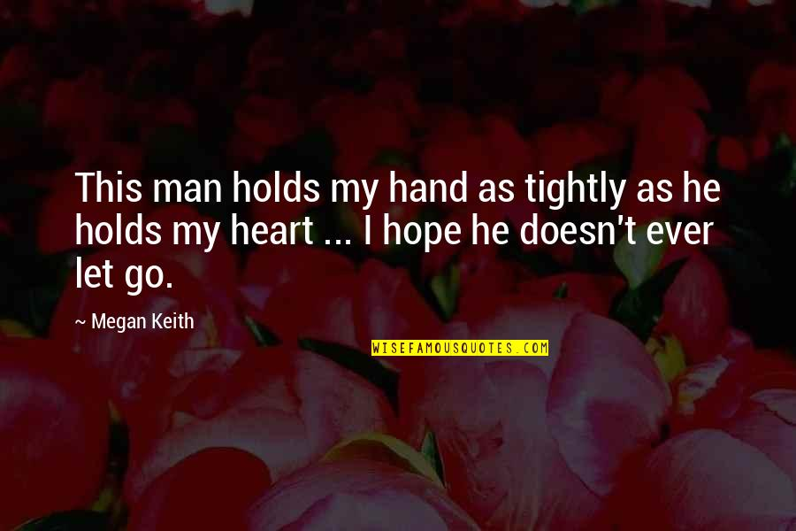 He Holds My Heart Quotes By Megan Keith: This man holds my hand as tightly as