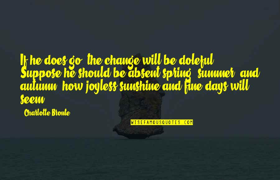 He Is My Sunshine Quotes By Charlotte Bronte: If he does go, the change will be