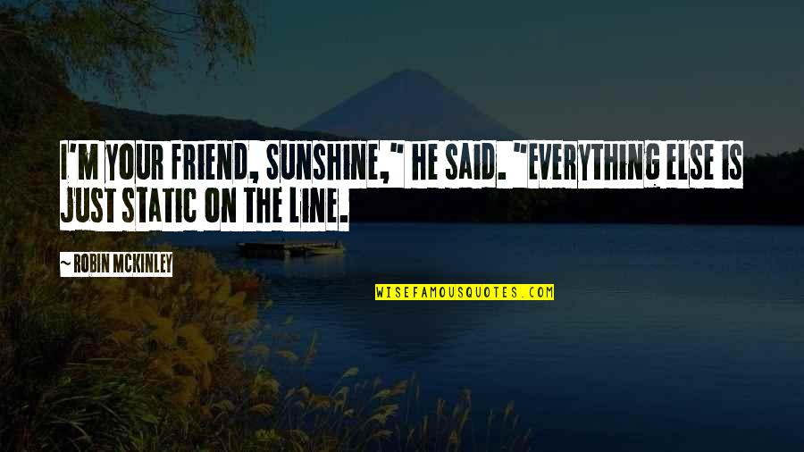 "He Is My Sunshine Quotes By Robin McKinley: I'm your friend, Sunshine,"" he said. ""Everything else"