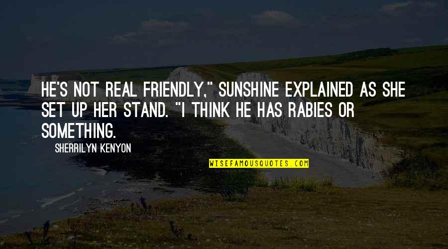 "He Is My Sunshine Quotes By Sherrilyn Kenyon: He's not real friendly,"" Sunshine explained as she"
