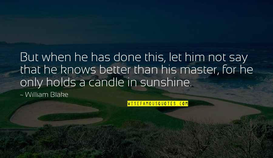 He Is My Sunshine Quotes By William Blake: But when he has done this, let him