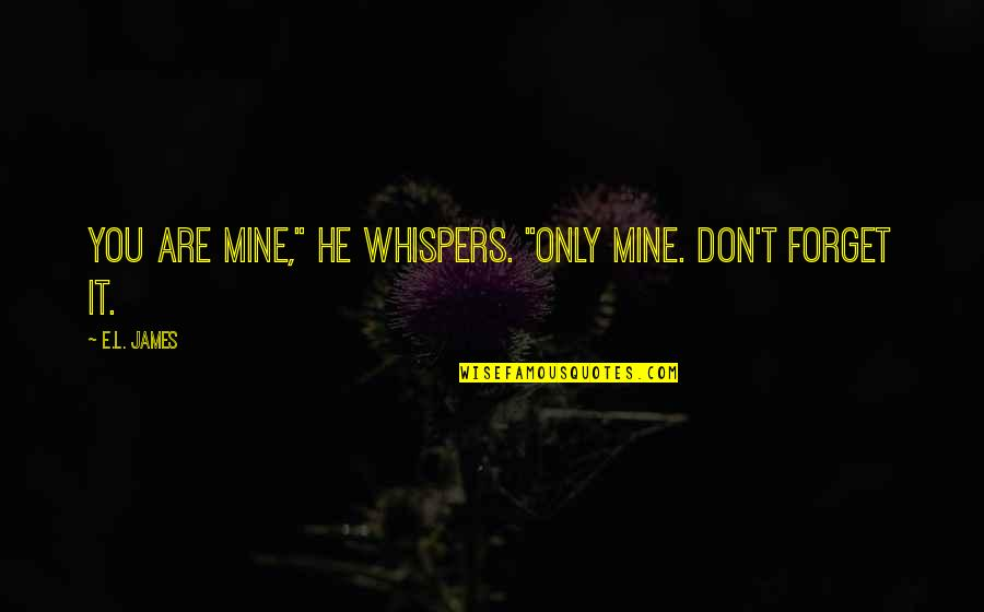 """He Is Not Mine Quotes By E.L. James: You are mine,"""" he whispers. """"Only mine. Don't"""