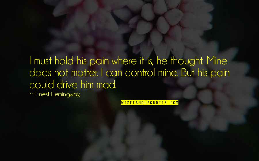 He Is Not Mine Quotes By Ernest Hemingway,: I must hold his pain where it is,
