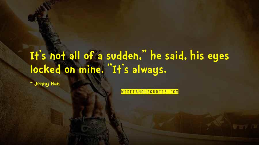 """He Is Not Mine Quotes By Jenny Han: It's not all of a sudden,"""" he said,"""