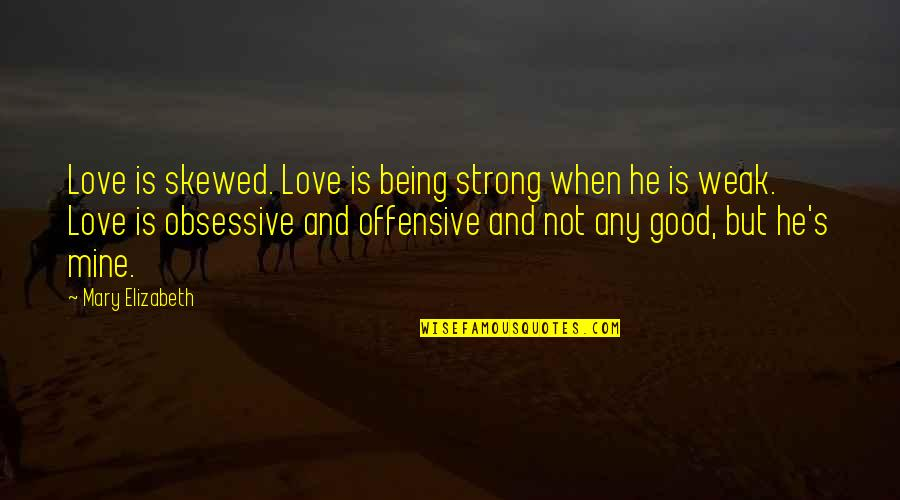 He Is Not Mine Quotes By Mary Elizabeth: Love is skewed. Love is being strong when