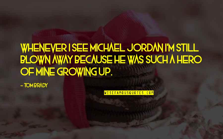 He Is Not Mine Quotes By Tom Brady: Whenever I see Michael Jordan I'm still blown