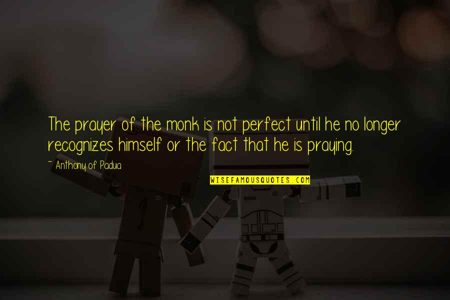 He Is Not Perfect Quotes By Anthony Of Padua: The prayer of the monk is not perfect
