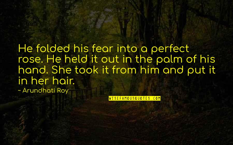 He Is Not Perfect Quotes By Arundhati Roy: He folded his fear into a perfect rose.