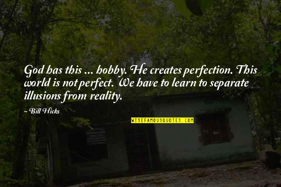 He Is Not Perfect Quotes By Bill Hicks: God has this ... hobby. He creates perfection.