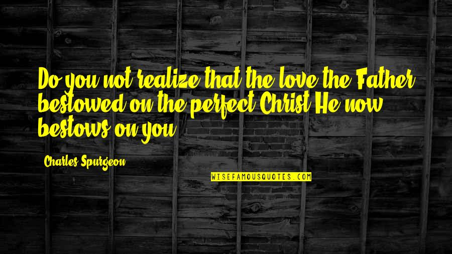 He Is Not Perfect Quotes By Charles Spurgeon: Do you not realize that the love the