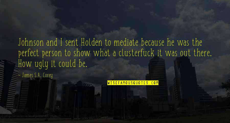 He Is Not Perfect Quotes By James S.A. Corey: Johnson and I sent Holden to mediate because