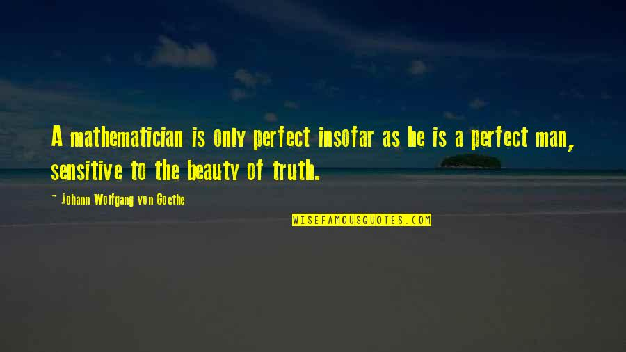 He Is Not Perfect Quotes By Johann Wolfgang Von Goethe: A mathematician is only perfect insofar as he