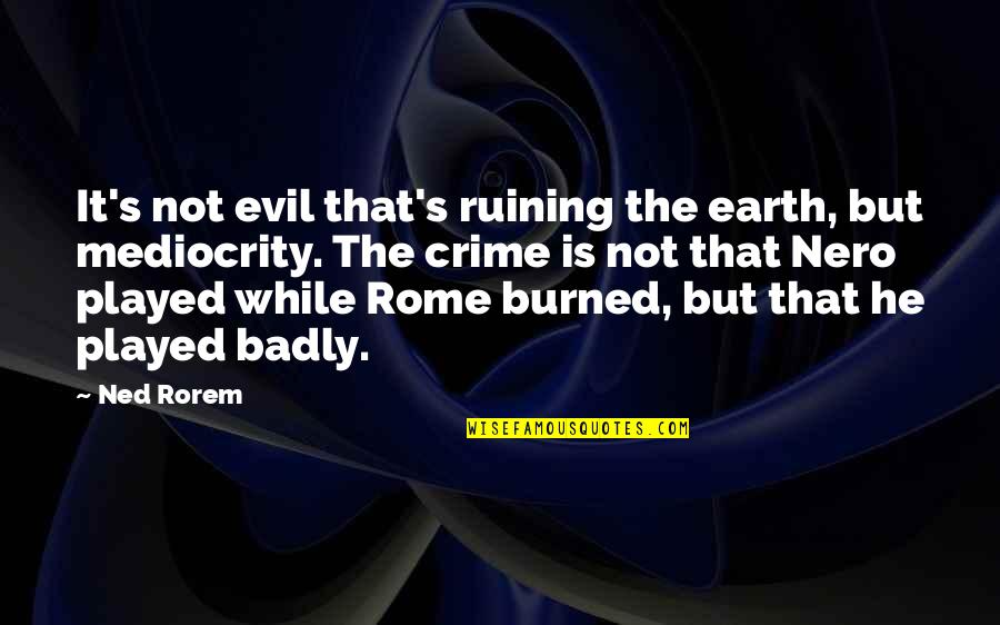 He Is Not Perfect Quotes By Ned Rorem: It's not evil that's ruining the earth, but