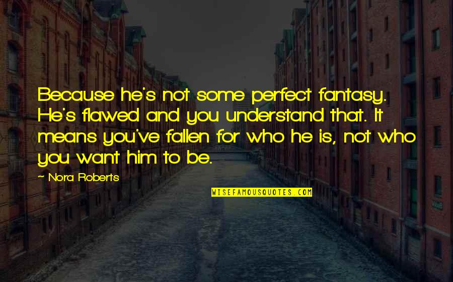 He Is Not Perfect Quotes By Nora Roberts: Because he's not some perfect fantasy. He's flawed