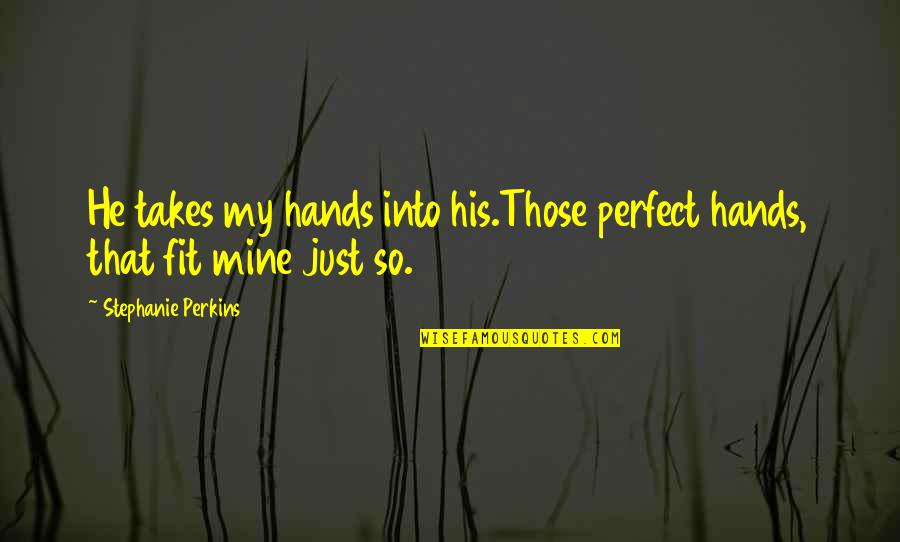 He Is Not Perfect Quotes By Stephanie Perkins: He takes my hands into his.Those perfect hands,