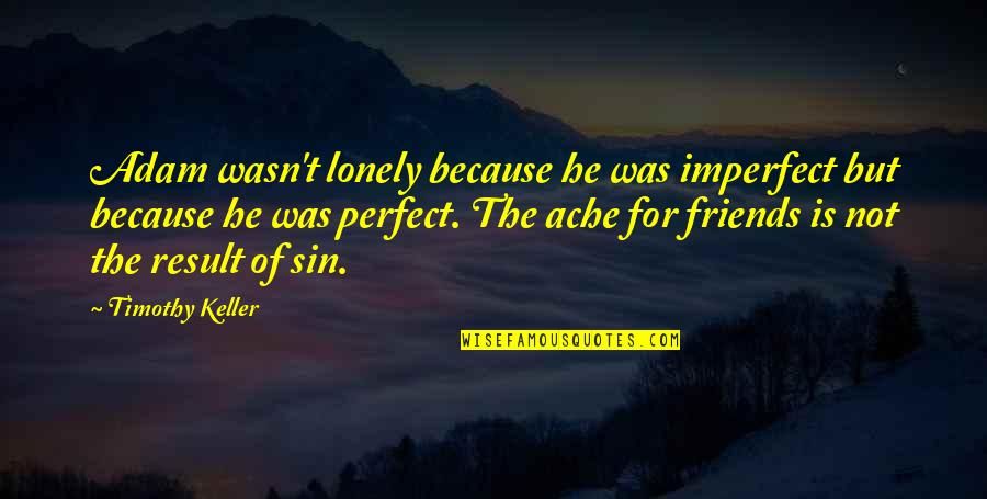 He Is Not Perfect Quotes By Timothy Keller: Adam wasn't lonely because he was imperfect but