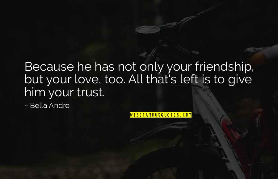 He Left Quotes By Bella Andre: Because he has not only your friendship, but
