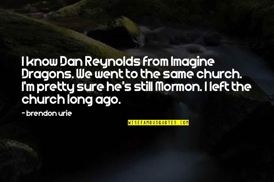 He Left Quotes By Brendon Urie: I know Dan Reynolds from Imagine Dragons. We