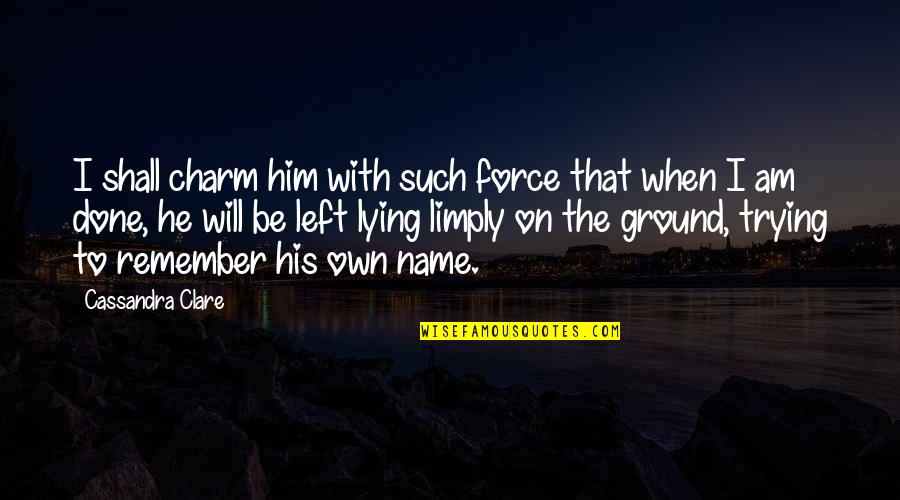 He Left Quotes By Cassandra Clare: I shall charm him with such force that