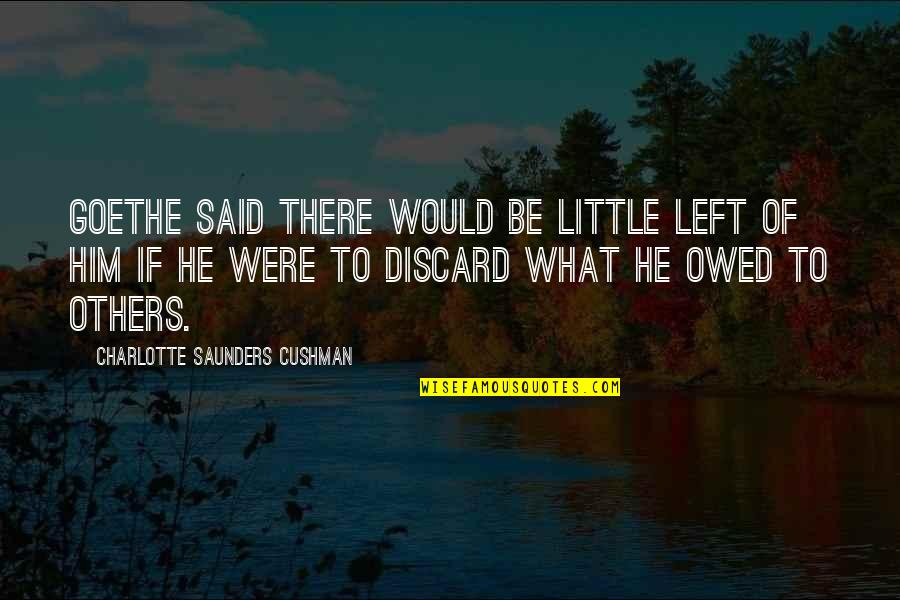 He Left Quotes By Charlotte Saunders Cushman: Goethe said there would be little left of