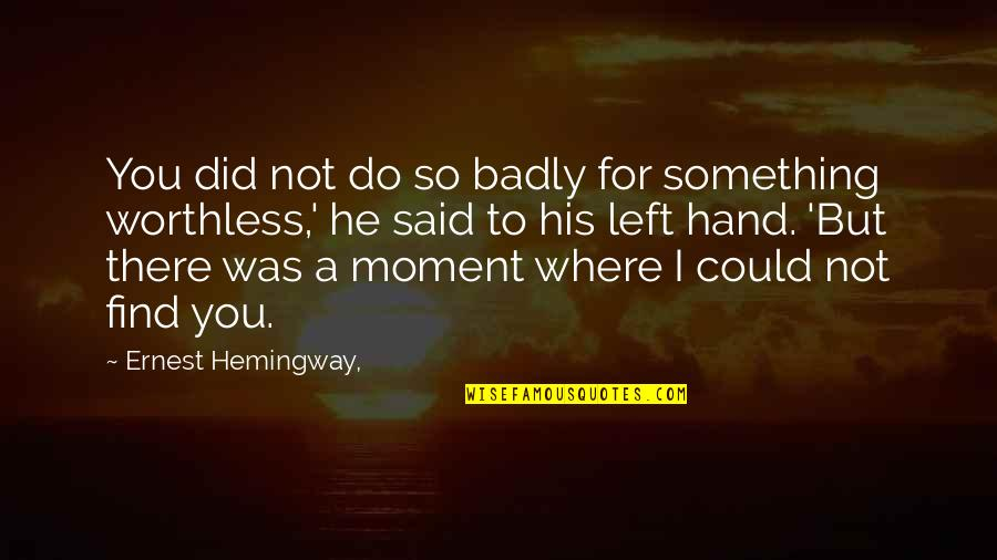 He Left Quotes By Ernest Hemingway,: You did not do so badly for something