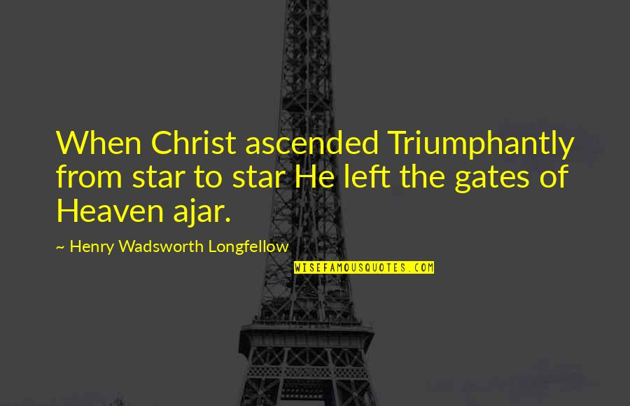 He Left Quotes By Henry Wadsworth Longfellow: When Christ ascended Triumphantly from star to star