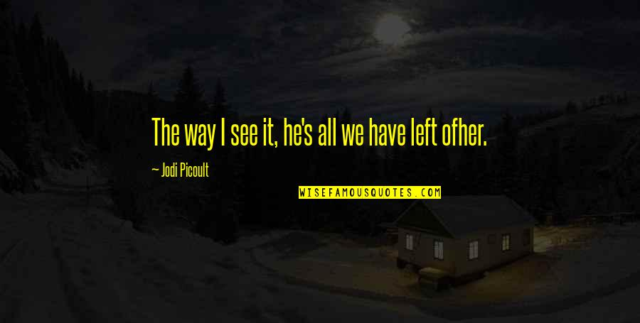 He Left Quotes By Jodi Picoult: The way I see it, he's all we