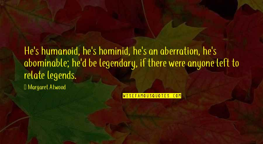 He Left Quotes By Margaret Atwood: He's humanoid, he's hominid, he's an aberration, he's